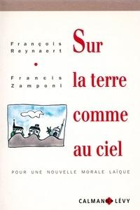 Francis Zamponi et François Reynaert - Sur la terre comme au ciel - pour une nouvelle morale laïque.