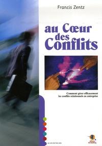 Francis Zentz - Au coeur des conflits - Comment gérer efficacement les conflits relationnels en entreprise.