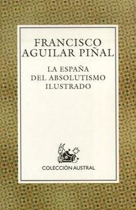 Francisco Aguilar Pinal - La España del absolutismo ilustrado.