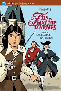 Francisco Arcis - Le fils du maître d'armes Tome 3 : Le complot parisien.