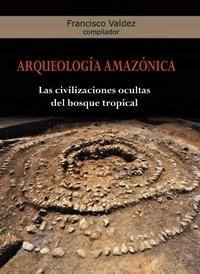 Francisco Valdez - Arqueología Amazónica - Las civilizaciones ocultas del bosque tropical.
