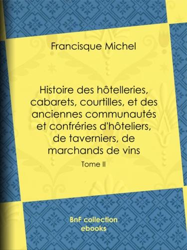Histoire des hôtelleries, cabarets, courtilles, et des anciennes communautés et confréries d'hôteliers, de taverniers, de marchands de vins. Tome II