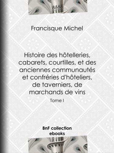 Histoire des hôtelleries, cabarets, hôtels garnis, restaurants et cafés, et des hôteliers, marchands de vins, restaurateurs, limonadiers. Tome I