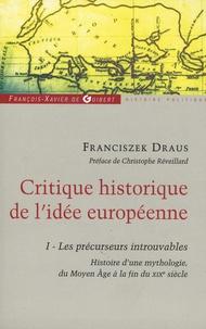Franciszek Draus - Critique historique de l'idée européenne - Tome 1, Les précurseurs introuvables, Histoire d'une mythologie, du Moyen Age à la fin du XIXe siècle.