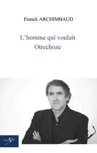 Franck Archimbaud - L'homme qui voulait otrechoze.