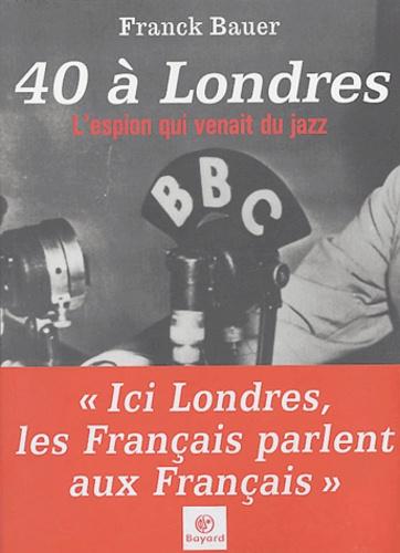 Franck Bauer - 40 à Londres - L'espion qui venait du jazz.