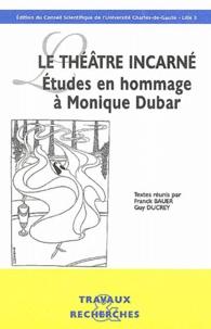Franck Bauer et Guy Ducrey - Le théâtre incarné - Etudes en hommage à Monique Dubar.
