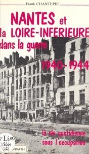 Franck Chantepie - Nantes et la Loire inférieure dans la guerre.