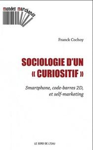 Franck Cochoy - Sociologie d'un curiositif - Smartphone, code-barres 2D et self-marketing.