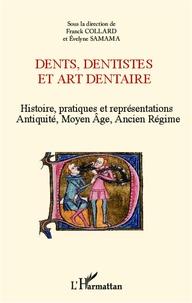 Franck Collard et Evelyne Samama - Dents, dentistes et art dentaire - Histoire, pratiques et représentations : Antiquité, Moyen Age, Ancien Régime.