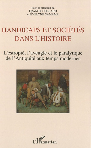 Franck Collard et Evelyne Samama - Handicaps et sociétés dans l'histoire - L'estropié, l'aveugle et le paralytique de l'Antiquité aux temps modernes.