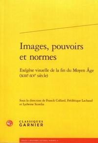 Franck Collard et Frédérique Lachaud - Images, pouvoirs et normes - Exégèse visuelle de la fin du Moyen Age (XIIIe-XVe siècle).