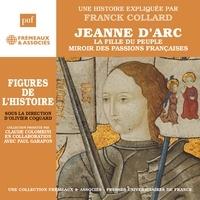 Franck Collard - Jeanne d'Arc. La fille du peuple, miroir des passions françaises.