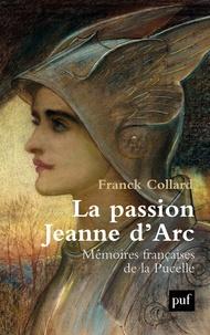 Franck Collard - La passion Jeanne d'Arc - Mémoires françaises de la Pucelle.