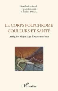 Franck Collard et Evelyne Samama - Le corps polychrome : couleurs et santé - Antiquité, Moyen Age, Epoque moderne.