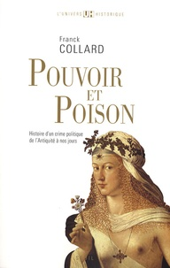 Franck Collard - Pouvoir et poison - Histoire d'un crime politique de l'Antiquité à nos jours.