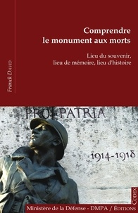 Franck David - Comprendre le monument aux morts - Lieu du souvenir, lieu de mémoire, lieu d'histoire.