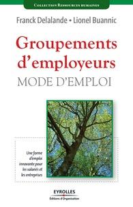 Franck Delalande et Lionel Buannic - Groupements d'employeurs, mode d'emploi - Une forme d'emploi innovante pour les salariés et pour les entreprises.