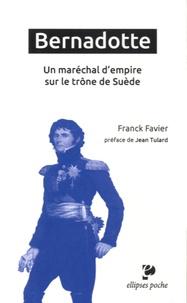 Franck Favier - Bernadotte, un maréchal d'Empire sur le trône de Suède.