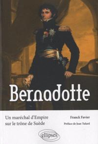 Franck Favier - Bernadotte - Un maréchal d'Empire sur le trône de Suède.