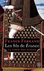 Franck Ferrand - La Cour des Dames Tome 2 : Les fils de France.