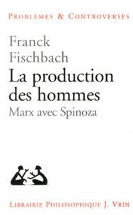 Franck Fischbach - La production des hommes - Marx avec Spinoza.
