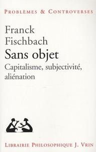 Franck Fischbach - Sans objet - Capitalisme, subjectivité, aliénation.