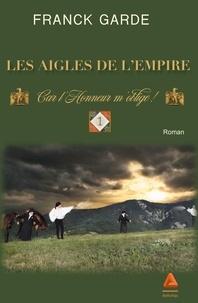 Franck Garde - Les Aigles de l'Empire Tome 1 : Car l'honneur m'oblige !.