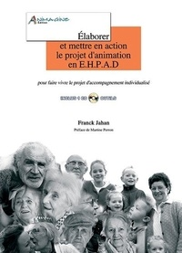 Franck Jahan - Elaborer et mettre en action le projet d'animation en EHPAD - Guide méthodologique pour faire vivre le projet d'accompagnement individualisé. 1 Cédérom