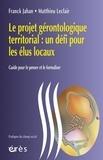 Franck Jahan et Matthieu Leclair - Le projet gérontologique territorial : un défi pour les élus locaux - Guide pour le penser et le formaliser.