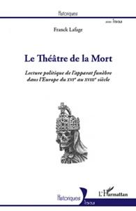 Franck Lafage - Le théâtre de la mort - Lecture politique de l'apparat funèbre dans l'Europe du XVIe au XVIIIe siècle.