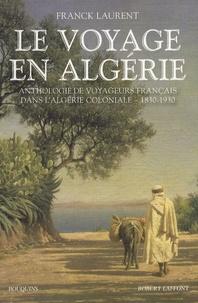 Franck Laurent - Le voyage en Algérie - Anthologie de voyageurs français dans l'Algérie coloniale 1830-1930.