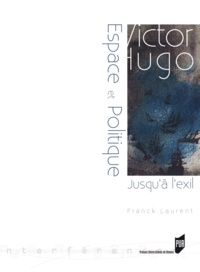 Franck Laurent - Victor Hugo : espace et politique - (Jusqu'à l'exil 1823-1852).