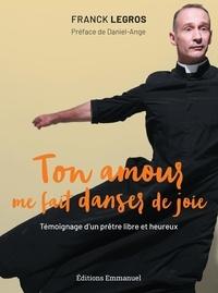 Franck Legros - Ton amour me fait danser de joie - Témoignage d'un prêtre libre et heureux.