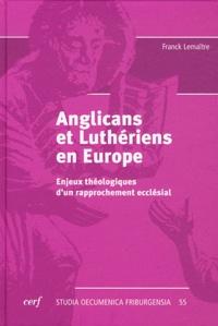 Franck Lemaître - Anglicans et Luthériens en Europe - Enjeux théologiques d'un rapprochement ecclésial.