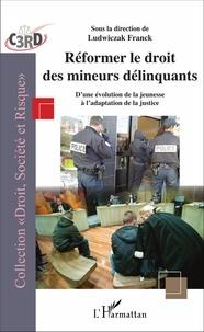 Franck Ludwiczak - Réformer le droit des mineurs délinquants - D'une évolution de la jeunesse à l'adaptation de la justice.