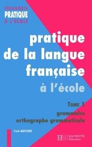 Franck Marchand - Pratiques de la langue française - Tome 1 : grammaire et orthographe grammaticale.