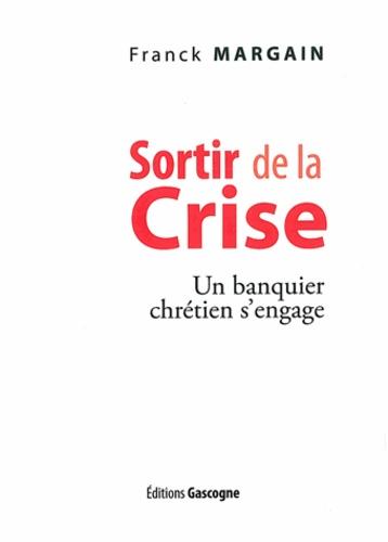 Franck Margain - Sortir de la crise - Un banquier chrétien s'engage.