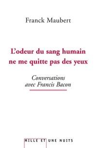 Franck Maubert - L'odeur du sang humain ne me quitte pas des yeux - Conversations avec Francis Bacon.