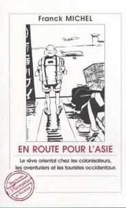 Franck Michel - En route pour l'Asie - Le rêve oriental chez les colonisateurs, les aventuriers et les touristes occidentaux.