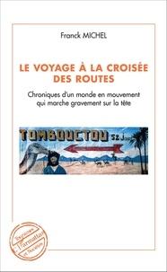 Franck Michel - Le voyage à la croisée des routes - Chroniques d'un monde en mouvement qui marche sur la tête.