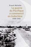 Franck Michelin - La Guerre du Pacifique a commencé en Indochine - 1940-1941.