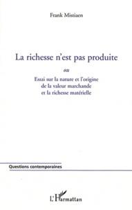 Franck Mistiaen - La richesse n'est pas produite ou Essai sur la nature et l'origine de la valeur marchande et la richesse matérielle.