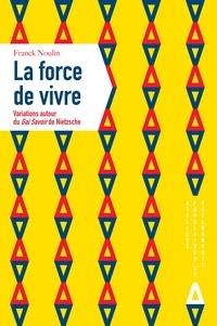 Franck Noulin - La force de vivre - Variations sur Le Gai savoir de Nietzche.
