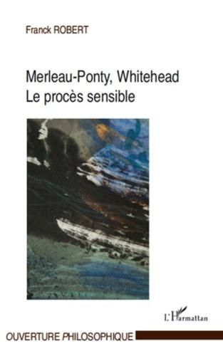 Franck Robert - Merleau-Ponty, Whitehead - Le procès sensible.