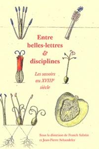 Franck Salaün et Jean-Pierre Schandeler - Entre belles-lettres et disciplines - Les savoirs au XVIIIe siècle.