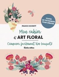 Franck Schmitt - Mon cahier d'art floral - Composer facilement des bouquets.