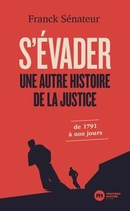 Franck Sénateur - S'évader, une autre histoire de la justice - De 1791 à nos jours.
