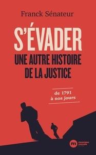 Franck Sénateur - S'évader - Une autre histoire de la justice, de 1791 à nos jours.