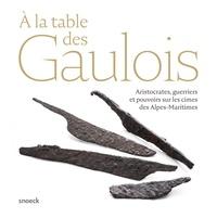 Franck Sumera et Patrice Méniel - A la table des Gaulois - Aristocrates, guerriers et pouvoirs sur les cimes des Alpes-Maritimes.